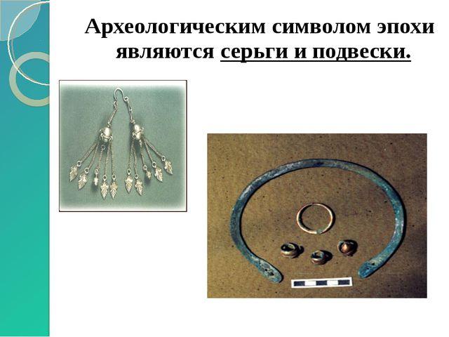 Археологическим символом эпохи являются серьги и подвески.