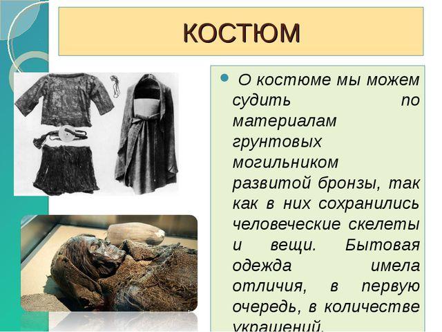 КОСТЮМ О костюме мы можем судить по материалам грунтовых могильником развитой...