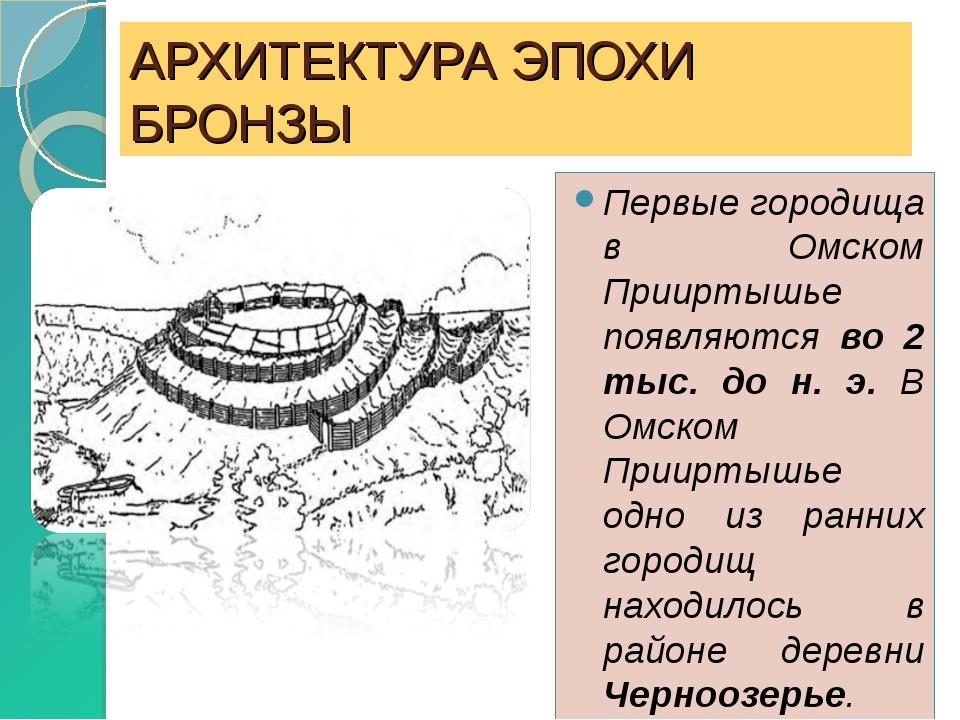 АРХИТЕКТУРА ЭПОХИ БРОНЗЫ Первые городища в Омском Прииртышье появляются во 2...