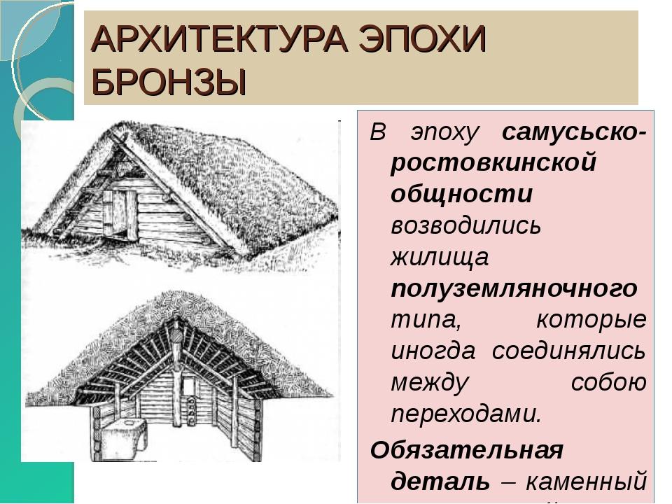 АРХИТЕКТУРА ЭПОХИ БРОНЗЫ В эпоху самусьско-ростовкинской общности возводились...