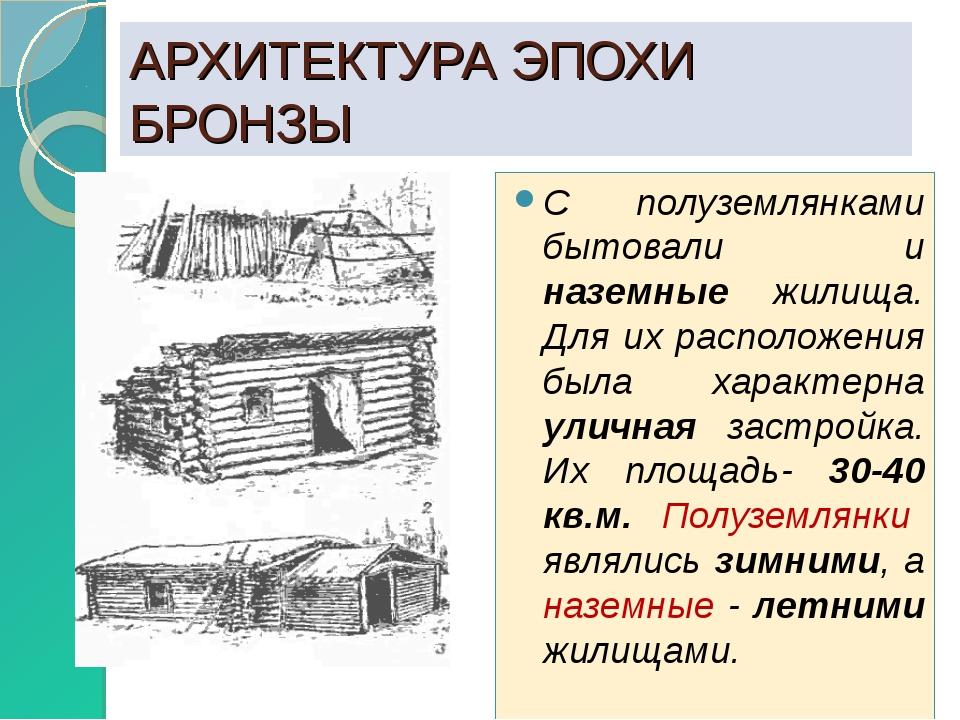 АРХИТЕКТУРА ЭПОХИ БРОНЗЫ С полуземлянками бытовали и наземные жилища. Для их...