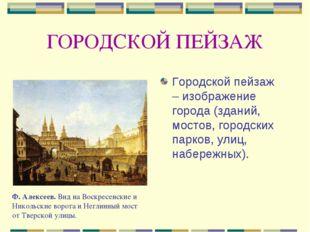 ГОРОДСКОЙ ПЕЙЗАЖ Городской пейзаж – изображение города (зданий, мостов, город