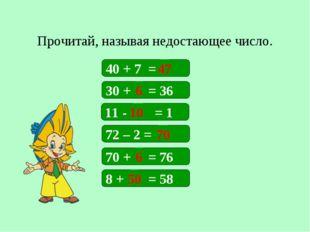 Прочитай, называя недостающее число. 40 + 7 = 30 + = 36 11 - = 1 72 – 2 = 47