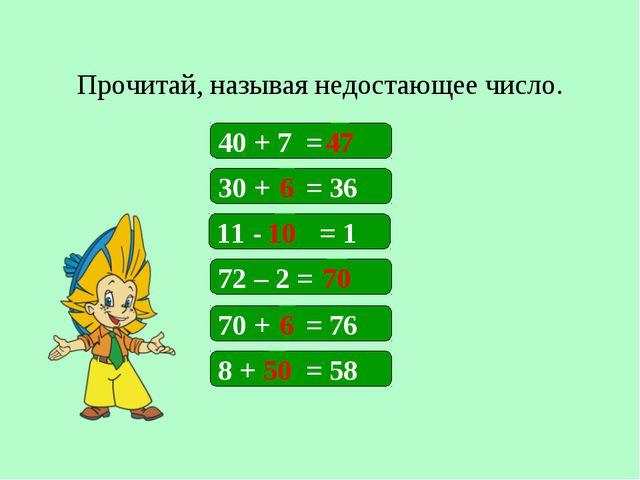 Прочитай, называя недостающее число. 40 + 7 = 30 + = 36 11 - = 1 72 – 2 = 47...