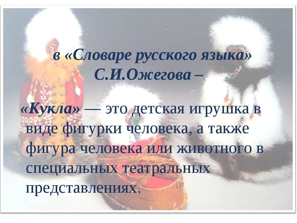в «Словаре русского языка» С.И.Ожегова – «Кукла» — это детская игрушка в вид...