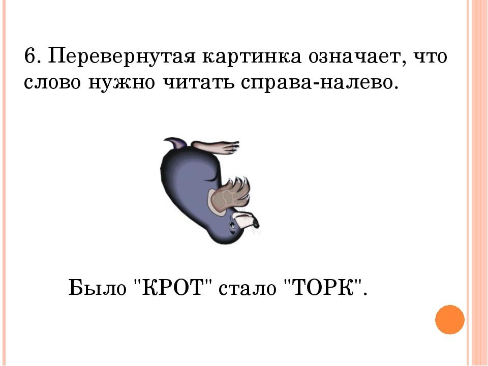 6. Перевернутая картинка означает, что слово нужно читать справа-налево. Было...