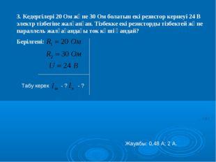 3. Кедергілері 20 Ом және 30 Ом болатын екі резистор кернеуі 24 В электр тізб