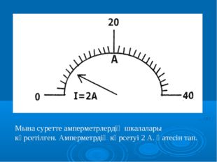 Мына суретте амперметрлердің шкалалары көрсетілген. Амперметрдің көрсетуі 2 А