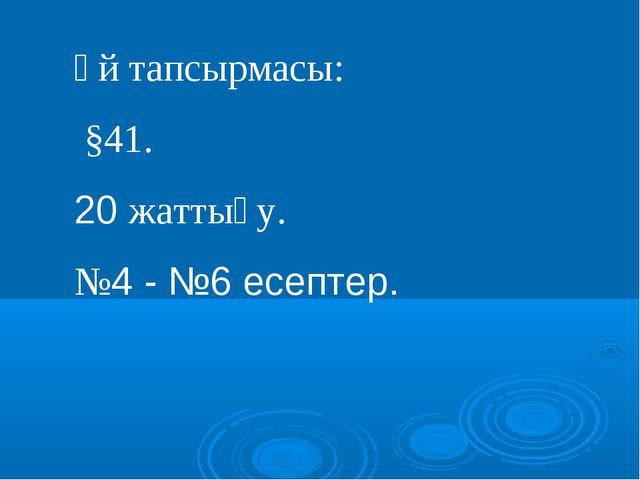 Үй тапсырмасы: §41. 20 жаттығу. №4 - №6 есептер.