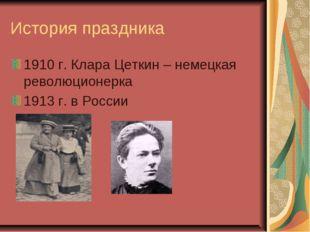 История праздника 1910 г. Клара Цеткин – немецкая революционерка 1913 г. в Ро
