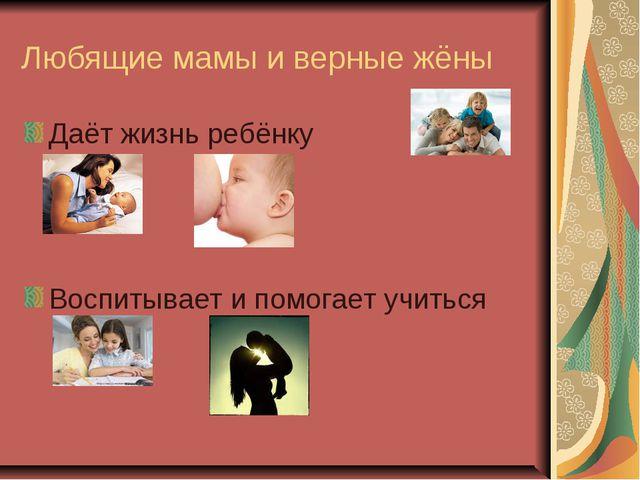 Любящие мамы и верные жёны Даёт жизнь ребёнку Воспитывает и помогает учиться