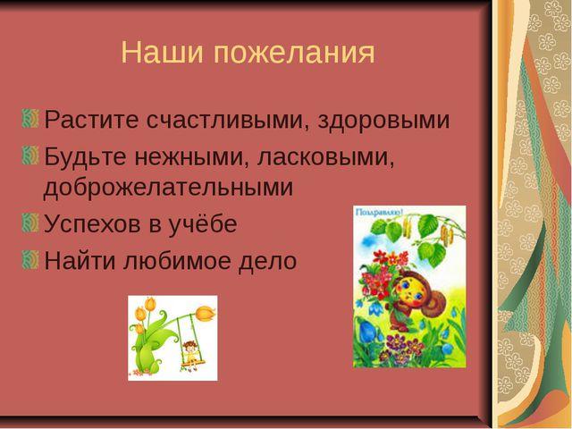 Наши пожелания Растите счастливыми, здоровыми Будьте нежными, ласковыми, добр...