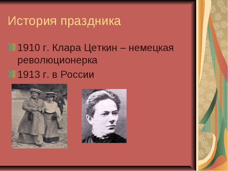 История праздника 1910 г. Клара Цеткин – немецкая революционерка 1913 г. в Ро...