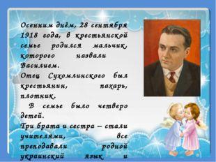 Осенним днём, 28 сентября 1918 года, в крестьянской семье родился мальчик, ко