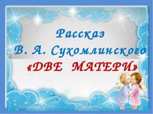 Рассказ В. А. Сухомлинского «ДВЕ МАТЕРИ»