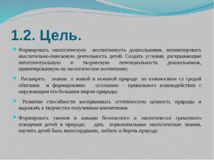 1.2. Цель. Формировать экологическую воспитанность дошкольников, активизирова