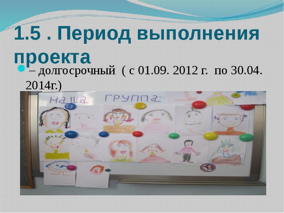 1.5 . Период выполнения проекта – долгосрочный ( с 01.09. 2012 г. по 30.04. 2...