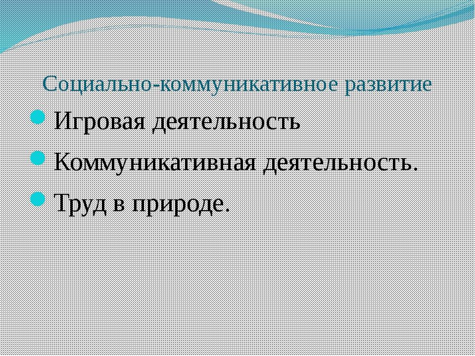 Социально-коммуникативное развитие Игровая деятельность Коммуникативная деяте...