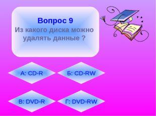Вопрос 9 Из какого диска можно удалять данные ?  В: DVD-R А: CD-R Г: DVD-RW