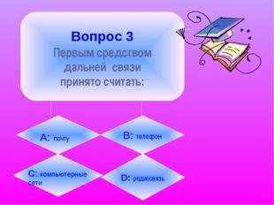 Вопрос 3 Первым средством дальней связи принято считать: А: почту B: телефон