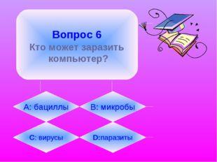 Вопрос 6 Кто может заразить компьютер? А: бациллы B: микробы C: вирусы D:пар