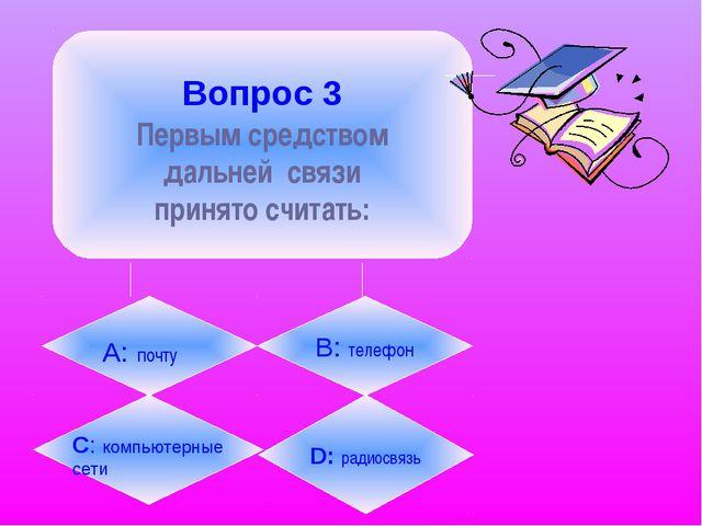 Вопрос 3 Первым средством дальней связи принято считать: А: почту B: телефон...
