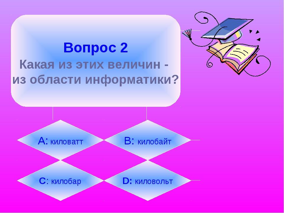 Вопрос 2 Какая из этих величин - из области информатики? А: киловатт B: кило...