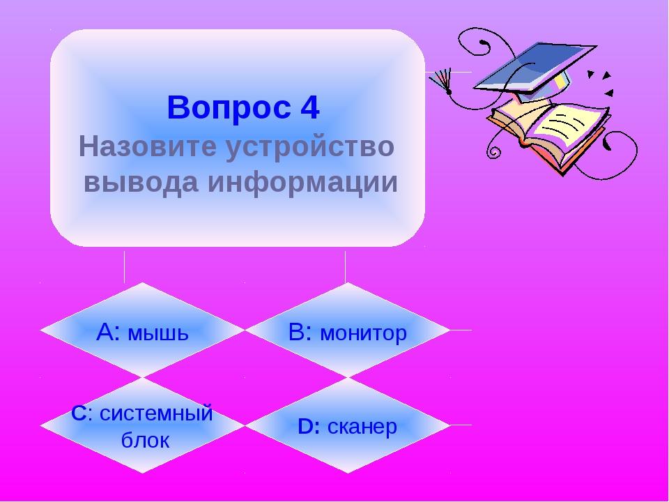Вопрос 4 Назовите устройство вывода информации А: мышь B: монитор C: системн...