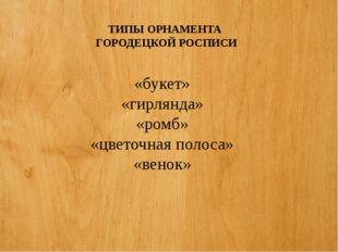 ТИПЫ ОРНАМЕНТА ГОРОДЕЦКОЙ РОСПИСИ «букет» «гирлянда» «ромб» «цветочная полоса