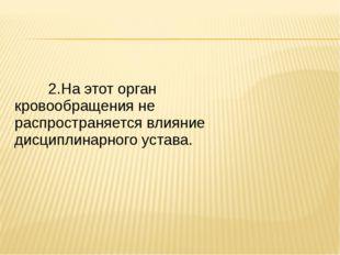 2.На этот орган кровообращения не распространяется влияние дис