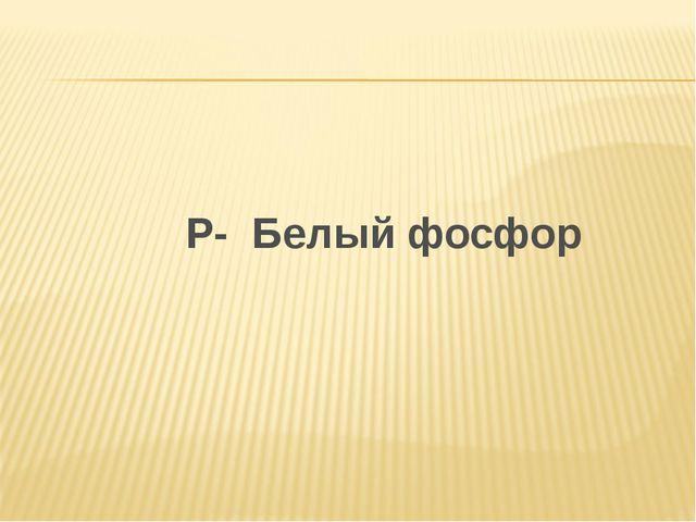 Р- Белый фосфор