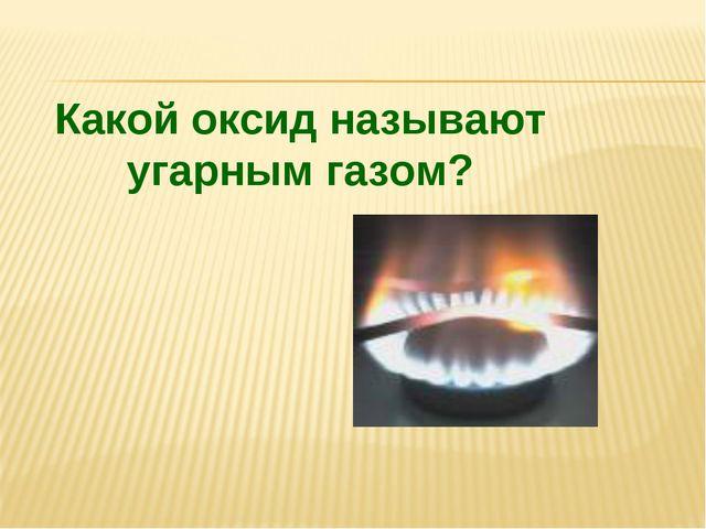 Какой оксид называют угарным газом?
