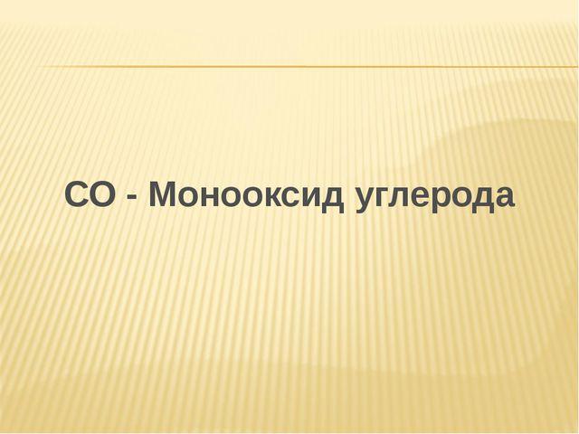 СО - Монооксид углерода