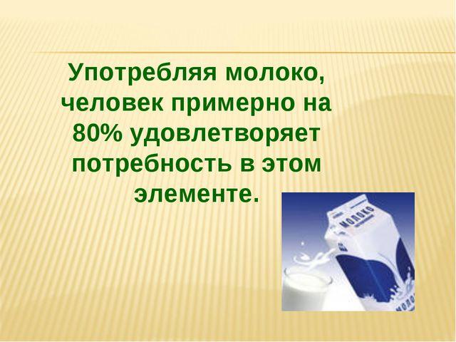 Употребляя молоко, человек примерно на 80% удовлетворяет потребность в этом э...
