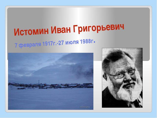 Истомин Иван Григорьевич 7 февраля 1917г.-27 июля 1988г.