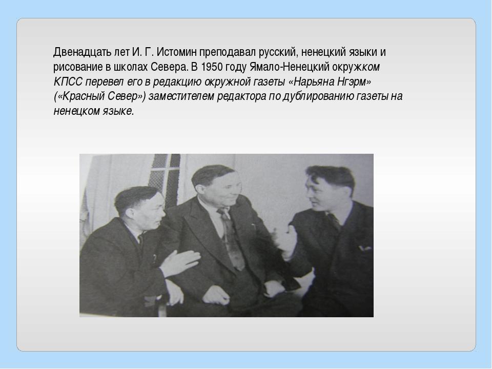 Двенадцать лет И. Г. Истомин преподавал русский, ненецкий языки и рисование в...