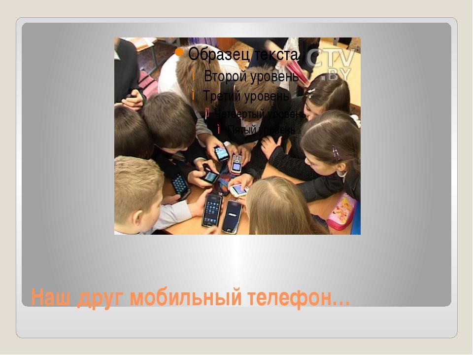 Наш друг мобильный телефон…