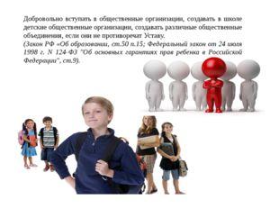 Добровольно вступать в общественные организации, создавать в школе детские об