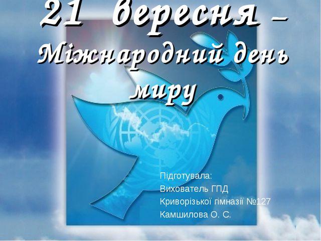 21 вересня – Міжнародний день миру Підготувала: Вихователь ГПД Криворізької г...