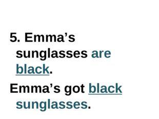 5. Emma's sunglasses are black. Emma's got black sunglasses.