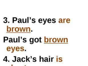 3. Paul's eyes are brown. Paul's got brown eyes. 4. Jack's hair is short. Jac