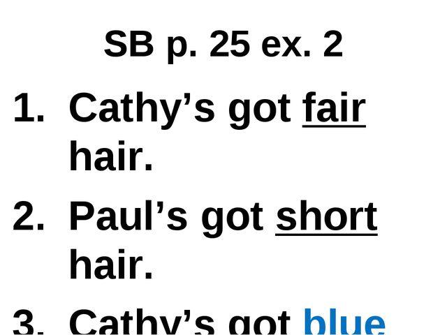 SB p. 25 ex. 2 Cathy's got fair hair. Paul's got short hair. Cathy's got blue...