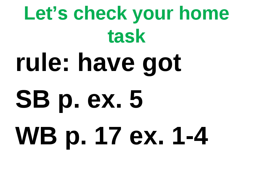 Let's check your home task rule: have got SB p. ex. 5 WB p. 17 ex. 1-4
