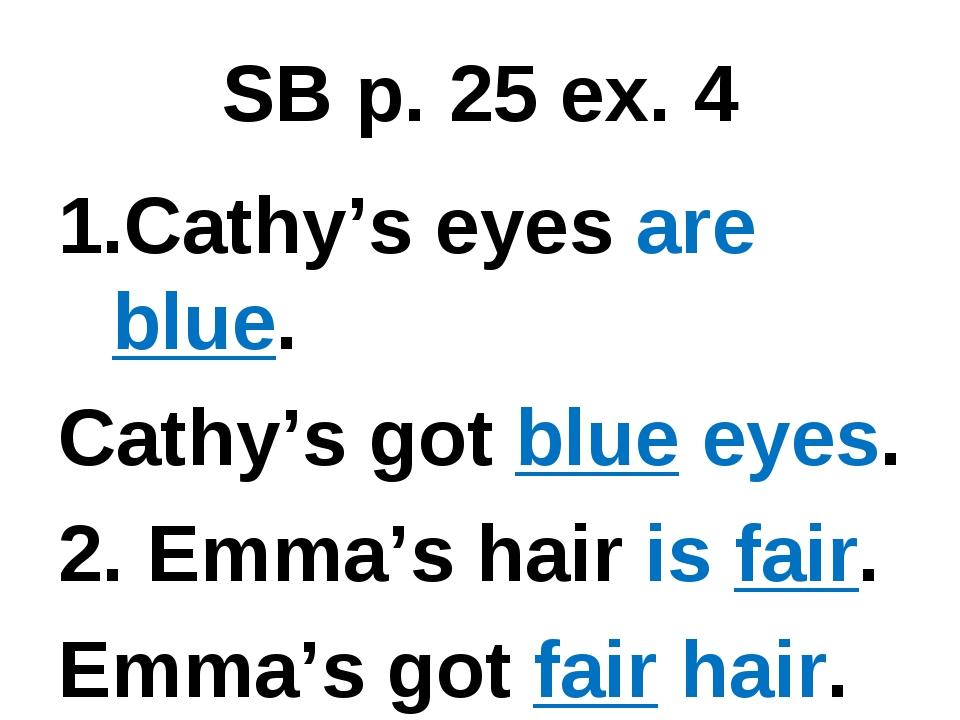 SB p. 25 ex. 4 Cathy's eyes are blue. Cathy's got blue eyes. 2. Emma's hair i...