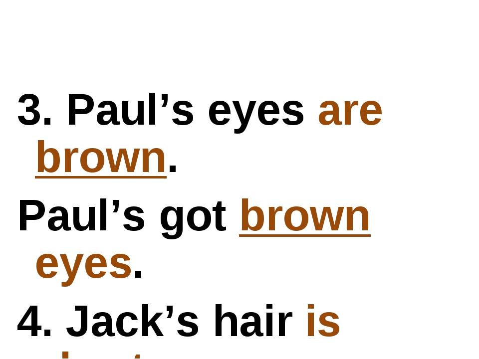 3. Paul's eyes are brown. Paul's got brown eyes. 4. Jack's hair is short. Jac...
