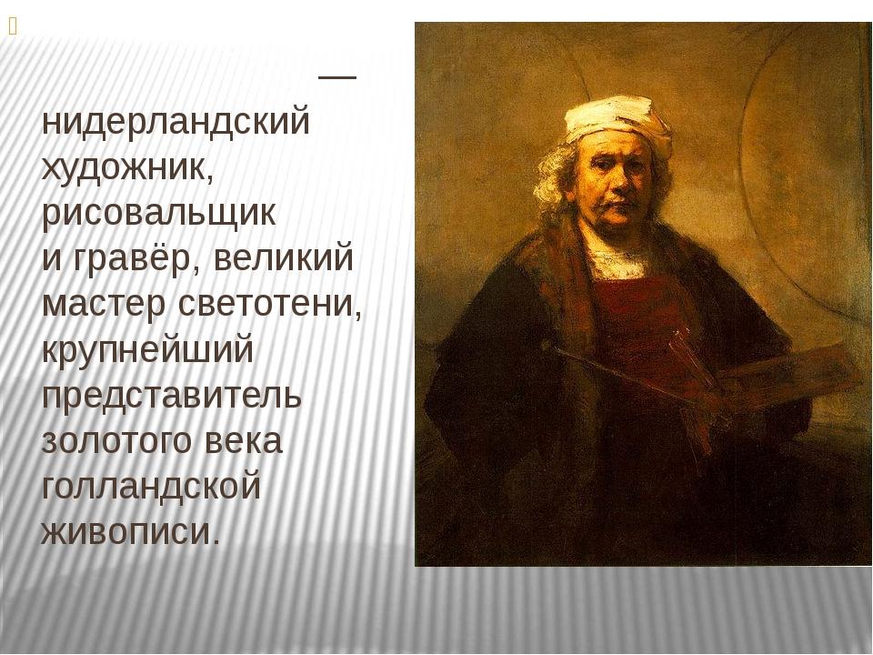 Ре́мбрандт Ха́рменс ван —нидерландский художник, рисовальщик игравёр, вели...