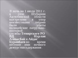 В ночь на 1 июля 2011 г. в селе Шубарши Актюбинской области выстрелами в упо