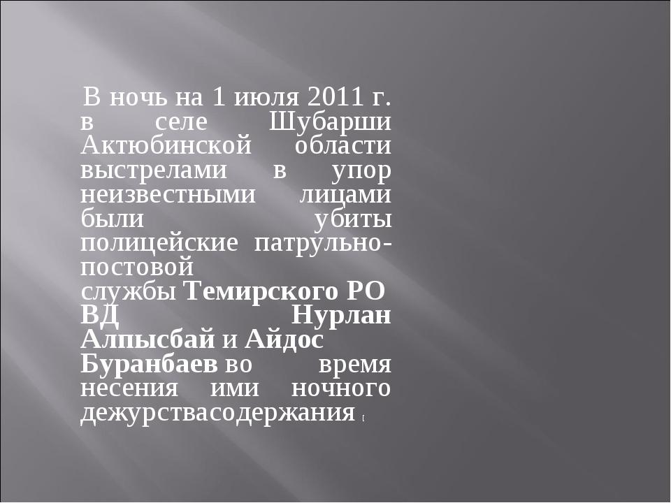 В ночь на 1 июля 2011 г. в селе Шубарши Актюбинской области выстрелами в упо...