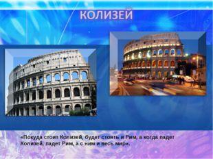 «Покуда стоит Колизей, будет стоять и Рим, а когда падет Колизей, падет Рим,