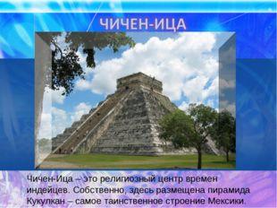 Чичен-Ица – это религиозный центр времен индейцев. Собственно, здесь размещен